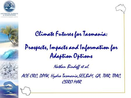 Climate Futures for Tasmania: Prospects, Impacts and Information for Adaption Options Nathan Bindoff et al. ACE CRC, DPIW, Hydro Tasmania,SES,BoM, GA,