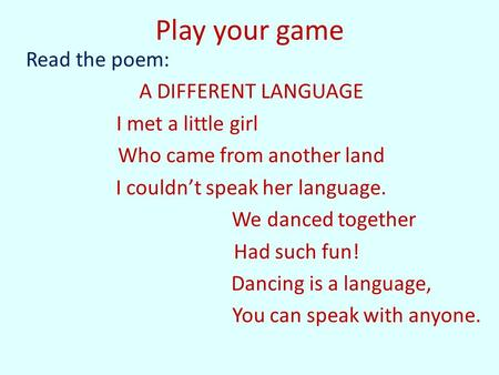 Play your game Read the poem: A DIFFERENT LANGUAGE I met a little girl Who came from another land I couldn't speak her language. We danced together Had.