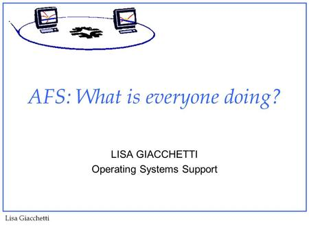 Lisa Giacchetti AFS: What is everyone doing? LISA GIACCHETTI Operating Systems Support.