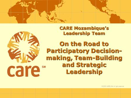 © 2005, CARE USA. All rights reserved. CARE Mozambique's Leadership Team On the Road to Participatory Decision- making, Team-Building and Strategic Leadership.