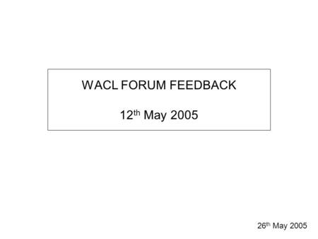 WACL FORUM FEEDBACK 12 th May 2005 26 th May 2005.
