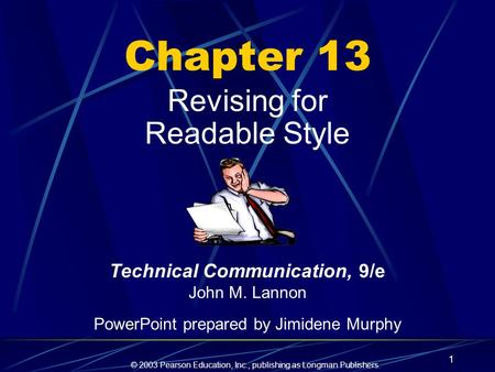 © 2003 Pearson Education, Inc., publishing as Longman Publishers. 1 Chapter 13 Revising for Readable Style Technical Communication, 9/e John M. Lannon.