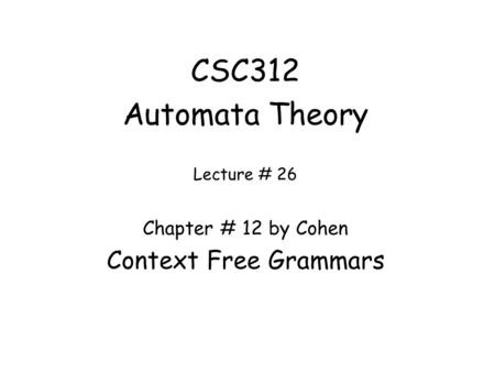 CSC312 Automata Theory Lecture # 26 Chapter # 12 by Cohen Context Free Grammars.
