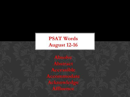 PSAT Words August 12-16 Absolve Abstract Accessible Accommodate Acknowledge Affluence.