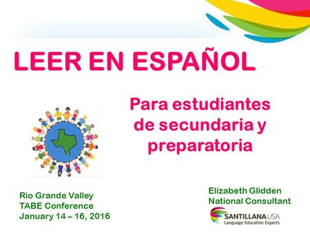 Para estudiantes de secundaria y preparatoria Elizabeth Glidden National Consultant LEER EN ESPAÑOL Rio Grande Valley TABE Conference January 14 – 16,