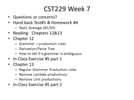 CST229 Week 7 Questions or concerns? Hand back Test#1 & Homework #4 – Test1 Average (45/50) Reading: Chapters 12&13 Chapter 12 – Grammar – production rules.
