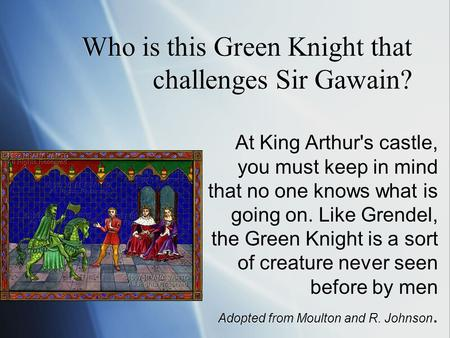 Who is this Green Knight that challenges Sir Gawain? At King Arthur's castle, you must keep in mind that no one knows what is going on. Like Grendel, the.