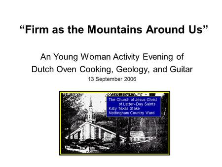 """Firm as the Mountains Around Us"" An Young Woman Activity Evening of Dutch Oven Cooking, Geology, and Guitar 13 September 2006."