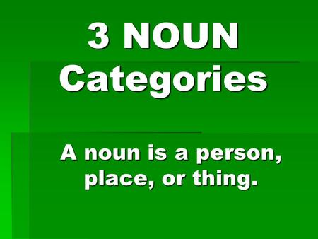 3 NOUN Categories A noun is a person, place, or thing.