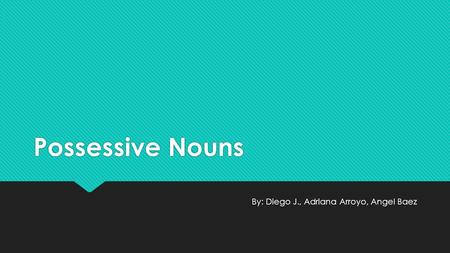 Possessive Nouns By: Diego J., Adriana Arroyo, Angel Baez.