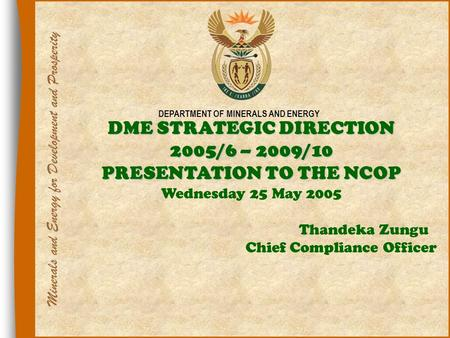 1 DEPARTMENT OF MINERALS AND ENERGY DME STRATEGIC DIRECTION 2005/6 – 2009/10 PRESENTATION TO THE NCOP Wednesday 25 May 2005 Thandeka Zungu Chief Compliance.