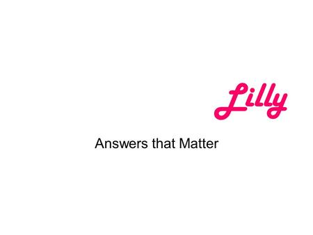 Lilly Answers that Matter. Preserving the Value of Industry Interactions with Health Care Professionals Jack Harris, M.D. Vice President, U.S. Medical.