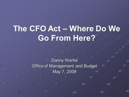 Danny Werfel Office of Management and Budget May 7, 2008 The CFO Act – Where Do We Go From Here?