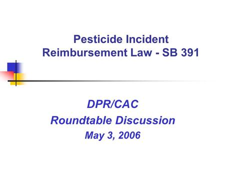 Pesticide Incident Reimbursement Law - SB 391 DPR/CAC Roundtable Discussion May 3, 2006.