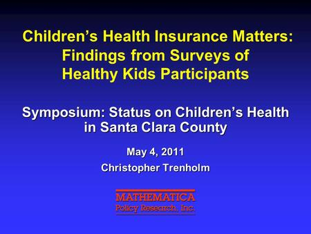Children's Health Insurance Matters: Findings from Surveys of Healthy Kids Participants Symposium: Status on Children's Health in Santa Clara County May.