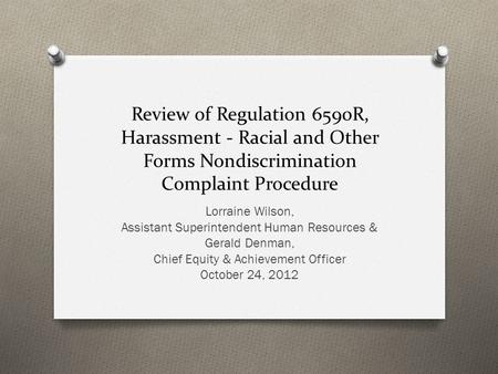 Review of Regulation 6590R, Harassment - Racial and Other Forms Nondiscrimination Complaint Procedure Lorraine Wilson, Assistant Superintendent Human Resources.