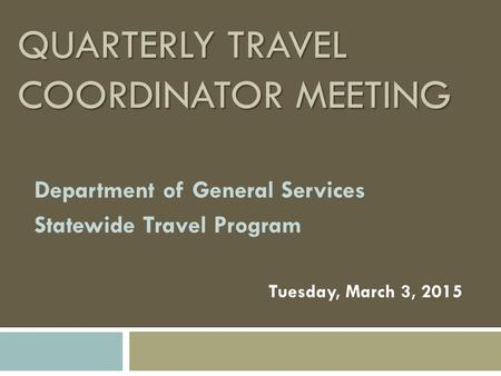 QUARTERLY TRAVEL COORDINATOR MEETING Department of General Services Statewide Travel Program Tuesday, March 3, 2015.