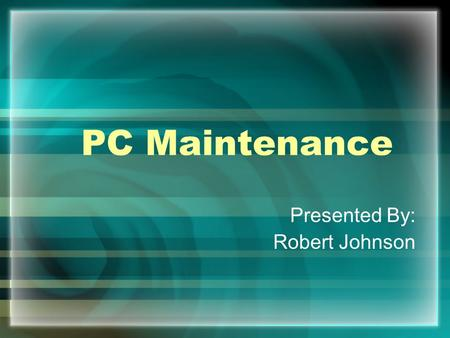 PC Maintenance Presented By: Robert Johnson. Inside the Case –Opening the PC and cleaning it, helps it cool down more efficiently –Vents, fans, and the.