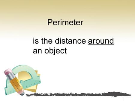 Perimeter is the distance around an object. If you started at one point and went all the way around until you got to where you started, the perimeter.