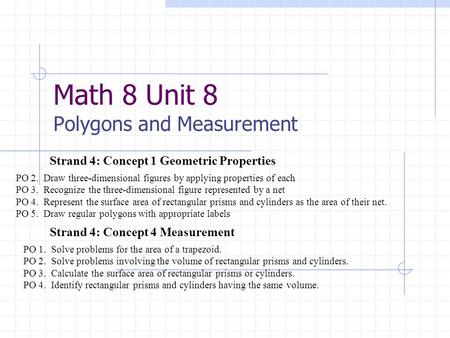 Math 8 Unit 8 Polygons and Measurement Strand 4: Concept 4 Measurement Strand 4: Concept 1 Geometric Properties PO 2. Draw three-dimensional figures by.