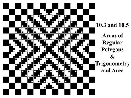 10.3 and 10.5 Areas of Regular Polygons & Trigonometry and Area.