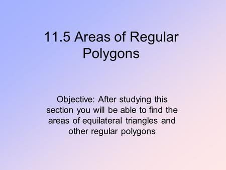 11.5 Areas of Regular Polygons Objective: After studying this section you will be able to find the areas of equilateral triangles and other regular polygons.