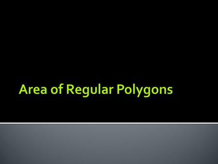  Given a regular polygon, you can find its area by dividing the polygon into congruent, non- overlapping, equilateral triangles.