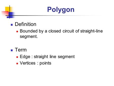 Polygon Definition Bounded by a closed circuit of straight-line segment. Term Edge : straight line segment Vertices : points.