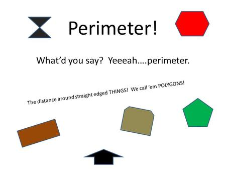 Perimeter! What'd you say? Yeeeah….perimeter. The distance around straight edged THINGS! We call 'em POLYGONS!