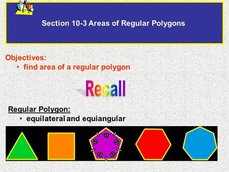 Section 10-3 Areas of Regular Polygons Objectives: find area of a regular polygon Regular Polygon: equilateral and equiangular.