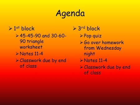 Agenda  1 st block  45-45-90 and 30-60- 90 triangle worksheet  Notes 11-4  Classwork due by end of class  3 rd block  Pop quiz  Go over homework.