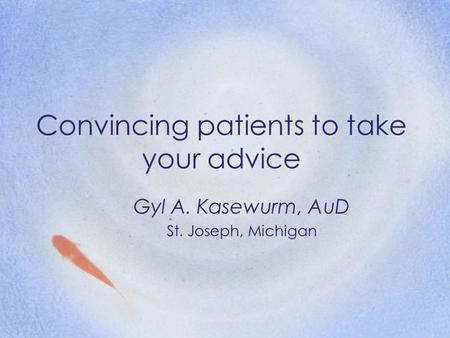 Convincing patients to take your advice Gyl A. Kasewurm, AuD St. Joseph, Michigan.