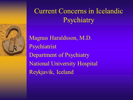 Current Concerns in Icelandic Psychiatry Magnus Haraldsson, M.D. Psychiatrist Department of Psychiatry National University Hospital Reykjavik, Iceland.