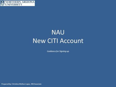 NAU New CITI Account Guidance for Signing up Prepared by: Christine Melton-Lopez, IRB Associate.