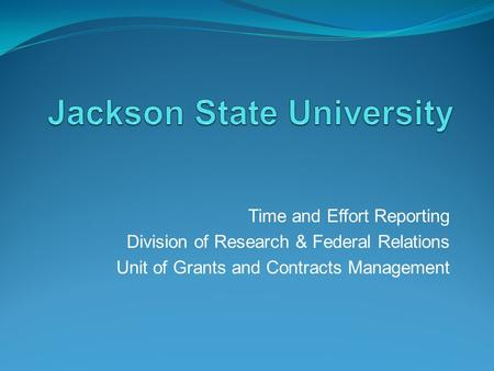 Time and Effort Reporting Division of Research & Federal Relations Unit of Grants and Contracts Management.