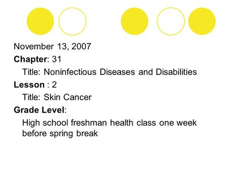 November 13, 2007 Chapter: 31 Title: Noninfectious Diseases and Disabilities Lesson : 2 Title: Skin Cancer Grade Level: High school freshman health class.