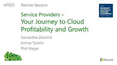 Service Providers – Your Journey to Cloud Profitability and Growth Samantha Zammit Emma Tomlin Phil Meyer AP021 Partner Session.