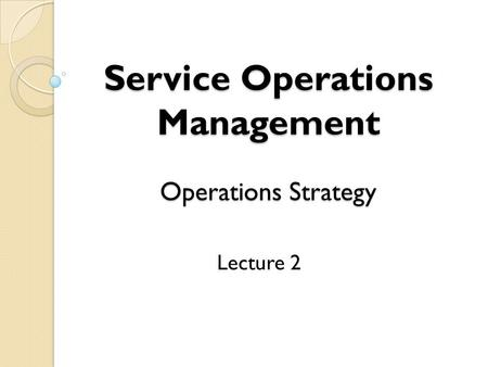 Service Operations Management Operations Strategy Lecture 2.