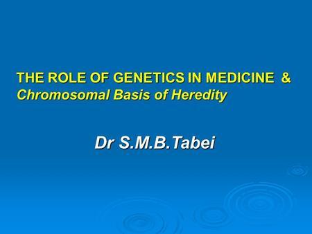 THE ROLE OF GENETICS IN MEDICINE & Chromosomal Basis of Heredity Dr S.M.B.Tabei.