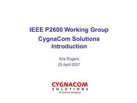 IEEE P2600 Working Group CygnaCom Solutions Introduction Kris Rogers 25 April 2007.