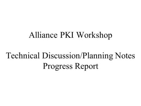 Alliance PKI Workshop Technical Discussion/Planning Notes Progress Report.