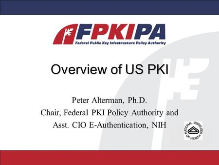 Overview of US PKI Peter Alterman, Ph.D. Chair, Federal PKI Policy Authority and Asst. CIO E-Authentication, NIH.