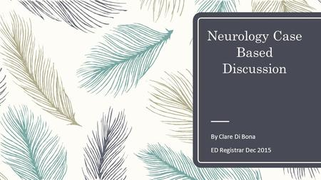 Neurology Case Based Discussion By Clare Di Bona ED Registrar Dec 2015.
