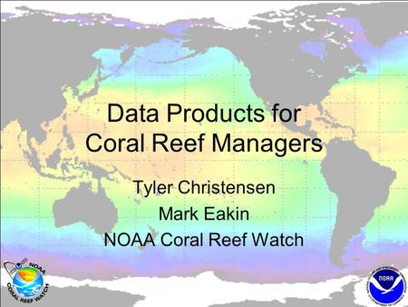 Data Products for Coral Reef Managers Tyler Christensen Mark Eakin NOAA Coral Reef Watch.