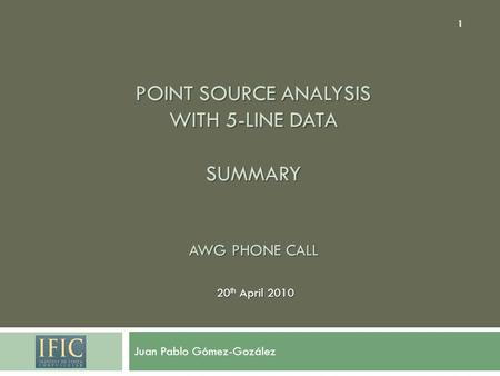 POINT SOURCE ANALYSIS WITH 5-LINE DATA SUMMARY AWG PHONE CALL Juan Pablo Gómez-Gozález 20 th April 2010 1.