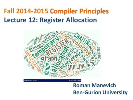 Compiler Principles Fall 2014-2015 Compiler Principles Lecture 12: Register Allocation Roman Manevich Ben-Gurion University.