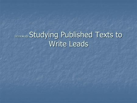 SESSION VIII Studying Published Texts to Write Leads.
