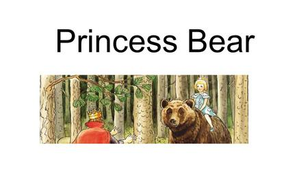 Princess Bear. Once upon a time a horrible witch kidnapped the baby princess and left the baby in the middle of the forest, alone. The most far forest,