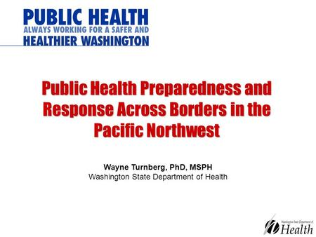Public Health Preparedness and Response Across Borders in the Pacific Northwest Wayne Turnberg, PhD, MSPH Washington State Department of Health.