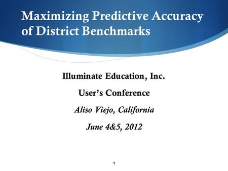 1 Maximizing Predictive Accuracy of District Benchmarks Illuminate Education, Inc. User's Conference Aliso Viejo, California June 4&5, 2012.